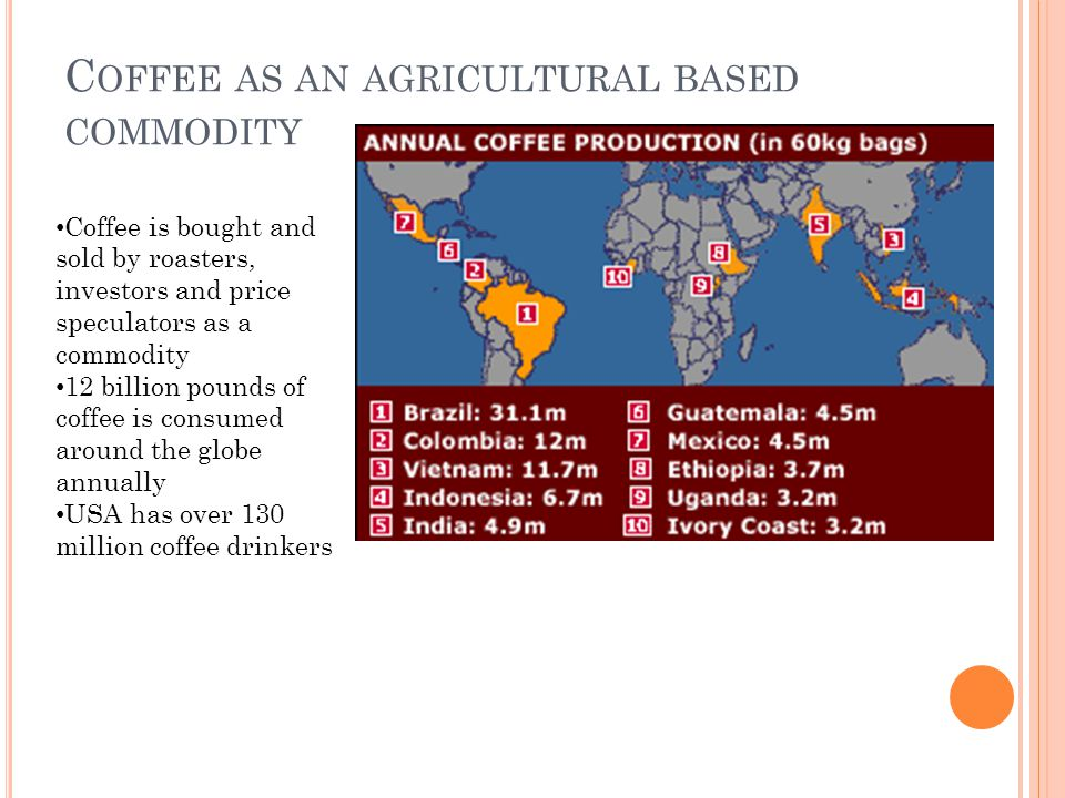 C OFFEE AS AN AGRICULTURAL BASED COMMODITY Coffee is bought and sold by roasters, investors and price speculators as a commodity 12 billion pounds of coffee is consumed around the globe annually USA has over 130 million coffee drinkers