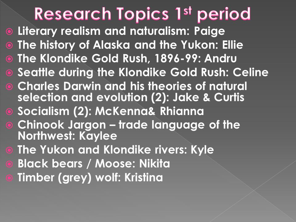 Literary realism and naturalism: Paige The history of Alaska and the Yukon: Ellie The Klondike Gold Rush, 1896-99: Andru Seattle during the Klondike Gold Rush: Celine Charles Darwin and his theories of natural selection and evolution (2): Jake & Curtis Socialism (2): McKenna& Rhianna Chinook Jargon – trade language of the Northwest: Kaylee The Yukon and Klondike rivers: Kyle Black bears / Moose: Nikita Timber (grey) wolf: Kristina