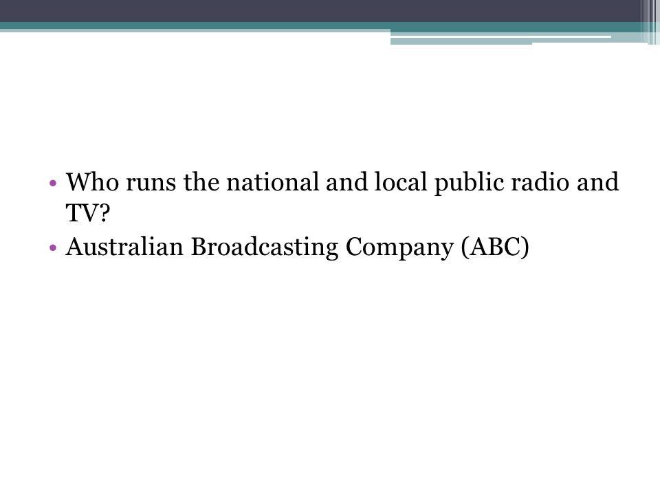 Who runs the national and local public radio and TV? Australian Broadcasting Company (ABC)