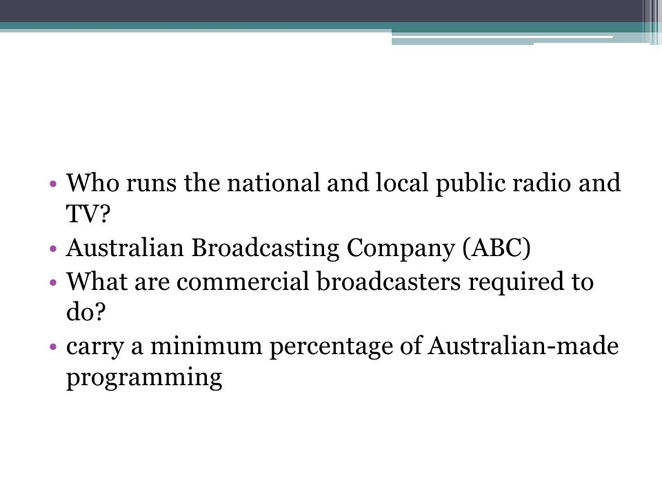 Who runs the national and local public radio and TV? Australian Broadcasting Company (ABC) What are commercial broadcasters required to do? carry a mi