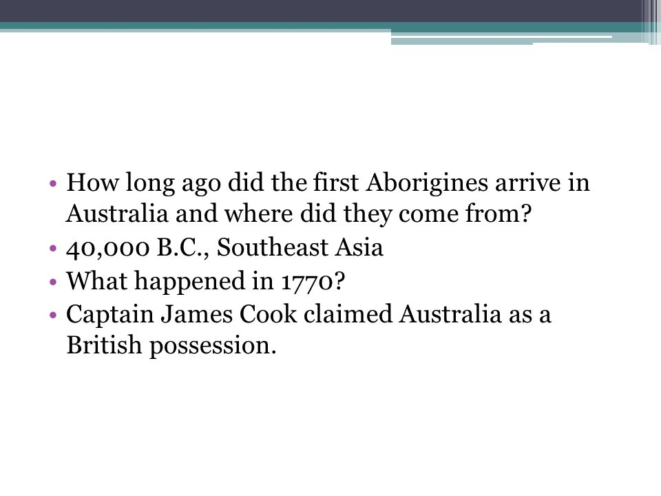 How long ago did the first Aborigines arrive in Australia and where did they come from? 40,000 B.C., Southeast Asia What happened in 1770? Captain Jam