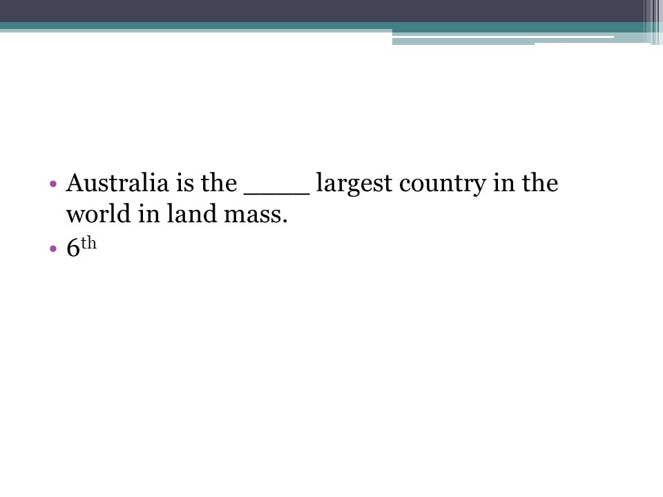 Australia is the ____ largest country in the world in land mass. 6 th
