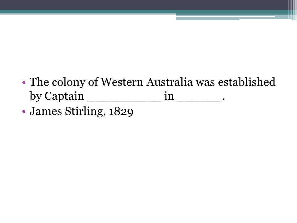 The colony of Western Australia was established by Captain __________ in ______. James Stirling, 1829