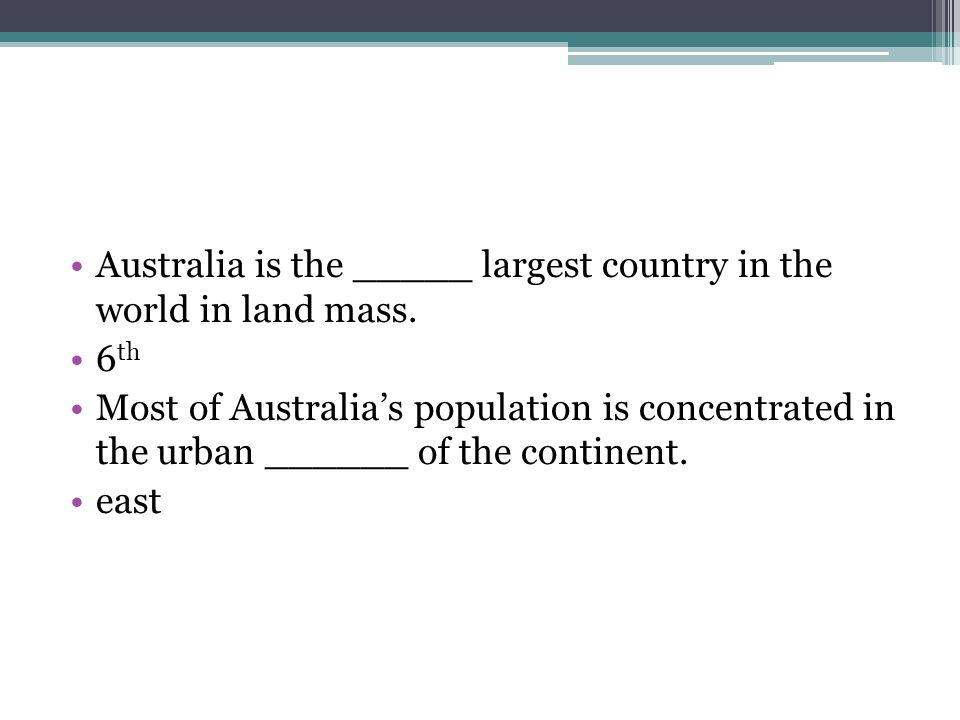 Australia is the _____ largest country in the world in land mass. 6 th Most of Australias population is concentrated in the urban ______ of the contin
