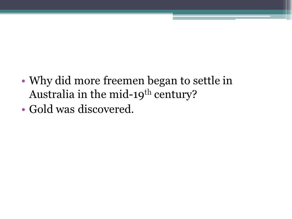 Why did more freemen began to settle in Australia in the mid-19 th century? Gold was discovered.