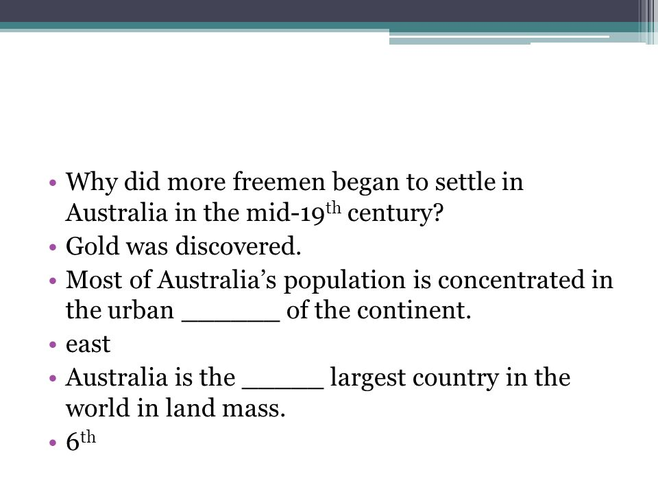 Why did more freemen began to settle in Australia in the mid-19 th century? Gold was discovered. Most of Australias population is concentrated in the