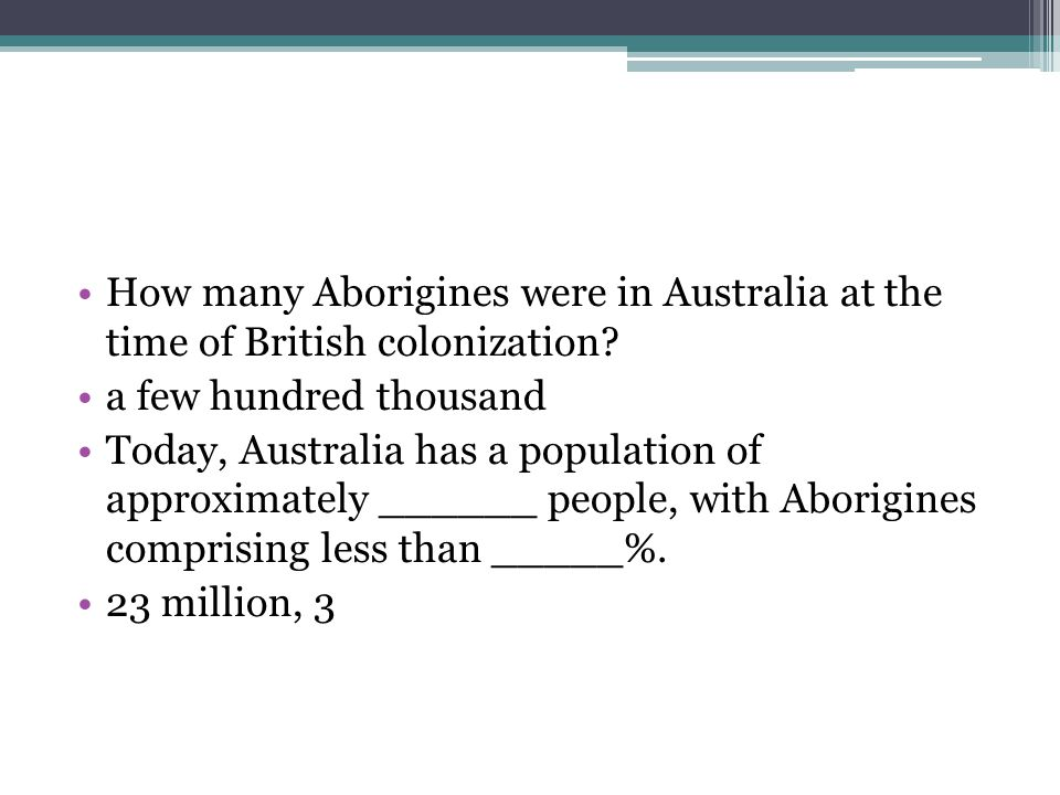 How many Aborigines were in Australia at the time of British colonization? a few hundred thousand Today, Australia has a population of approximately _