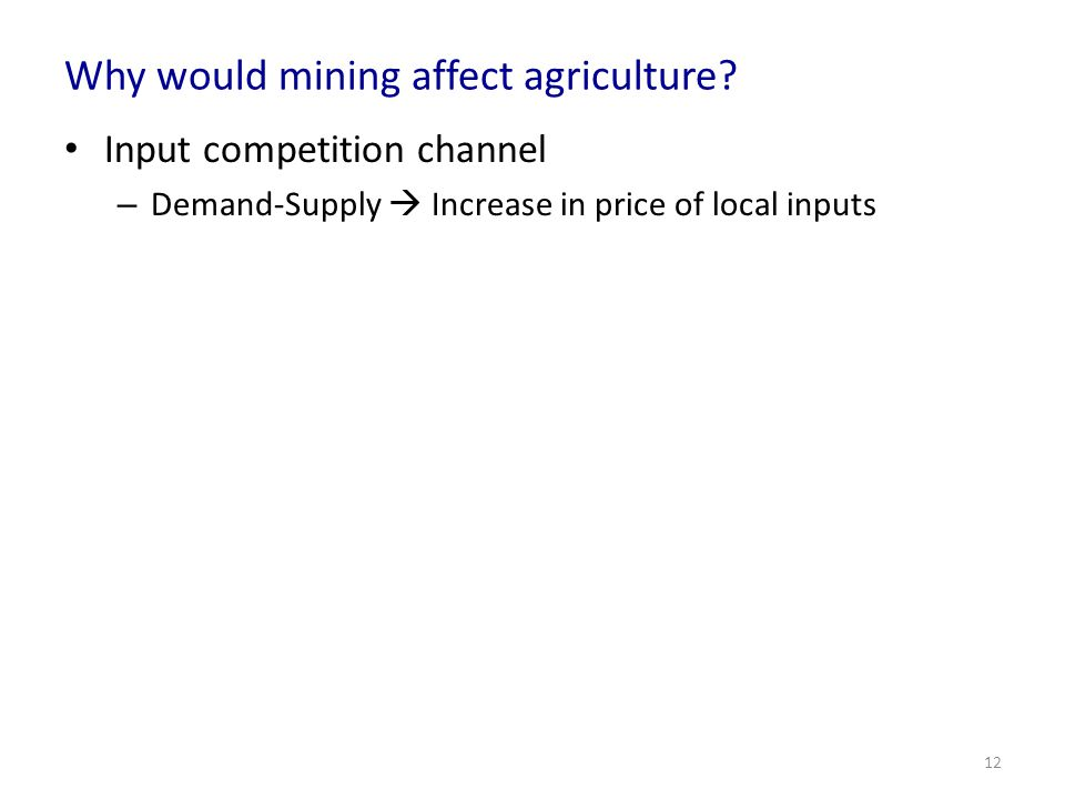 Why would mining affect agriculture? Input competition channel – Demand-Supply Increase in price of local inputs 12
