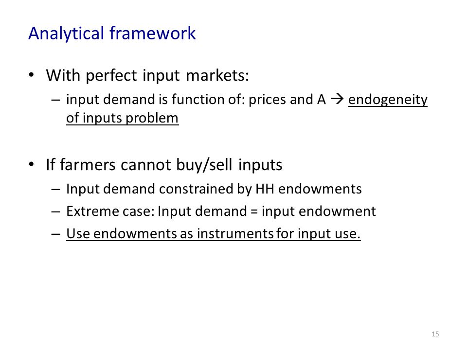 Analytical framework With perfect input markets: – input demand is function of: prices and A endogeneity of inputs problem If farmers cannot buy/sell