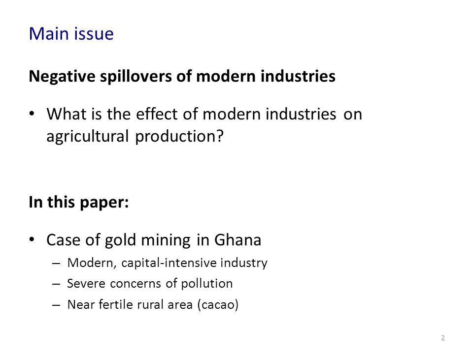 Main issue Negative spillovers of modern industries What is the effect of modern industries on agricultural production? In this paper: Case of gold mi