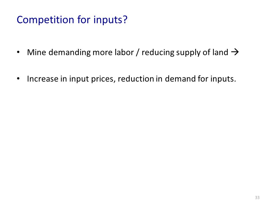 Competition for inputs? Mine demanding more labor / reducing supply of land Increase in input prices, reduction in demand for inputs. 33