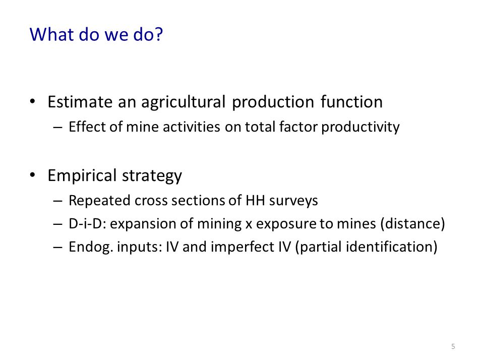 What do we do? Estimate an agricultural production function – Effect of mine activities on total factor productivity Empirical strategy – Repeated cro