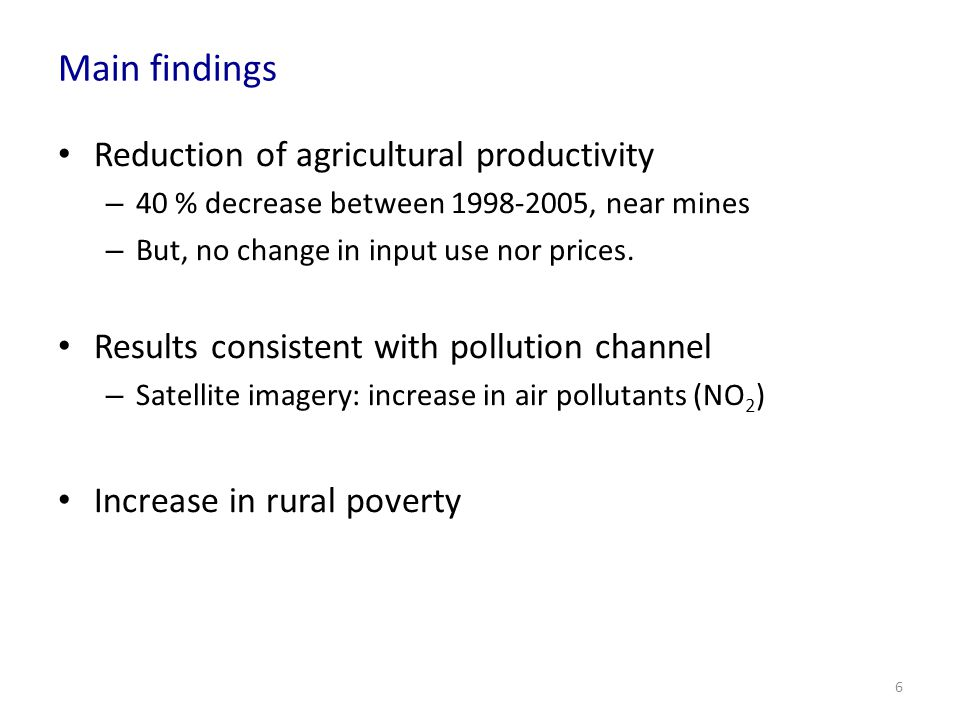 Main findings Reduction of agricultural productivity – 40 % decrease between 1998-2005, near mines – But, no change in input use nor prices. Results c