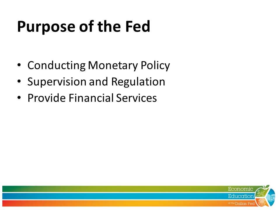 Purpose of the Fed Conducting Monetary Policy Supervision and Regulation Provide Financial Services