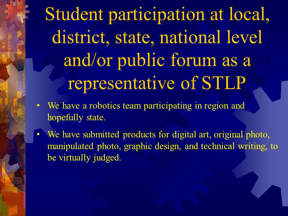 Student participation at local, district, state, national level and/or public forum as a representative of STLP We have a robotics team participating in region and hopefully state.