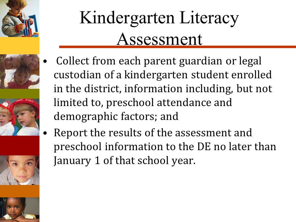 Kindergarten Literacy Assessment Collect from each parent guardian or legal custodian of a kindergarten student enrolled in the district, information including, but not limited to, preschool attendance and demographic factors; and Report the results of the assessment and preschool information to the DE no later than January 1 of that school year.