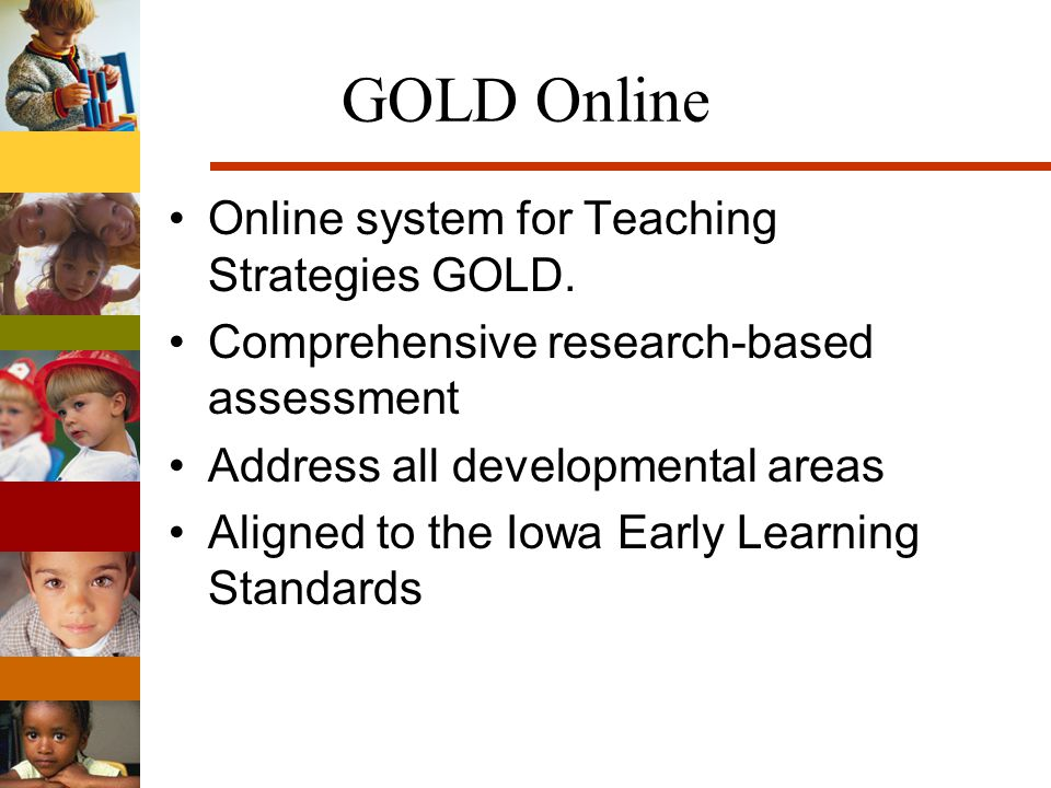GOLD Online Online system for Teaching Strategies GOLD. Comprehensive research-based assessment Address all developmental areas Aligned to the Iowa Ea