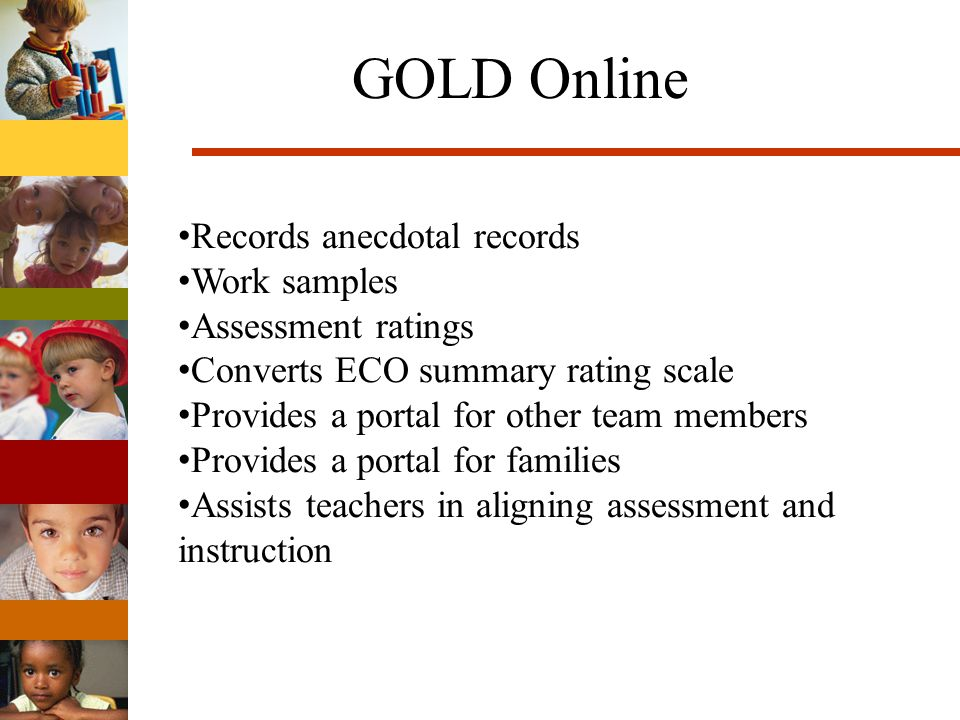 GOLD Online Records anecdotal records Work samples Assessment ratings Converts ECO summary rating scale Provides a portal for other team members Provides a portal for families Assists teachers in aligning assessment and instruction