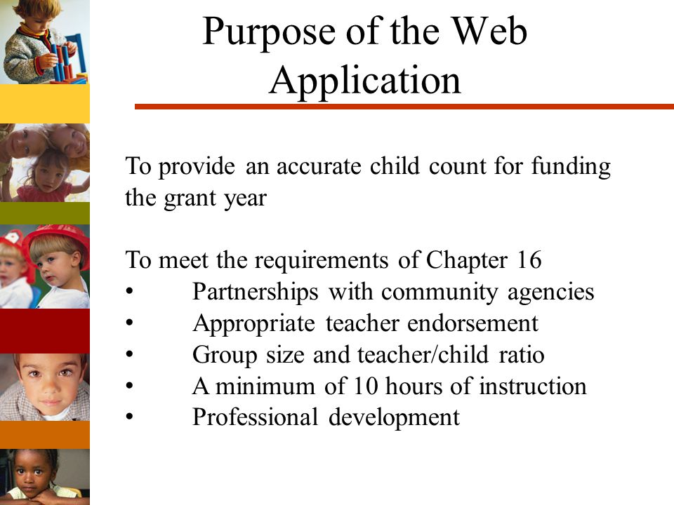 Purpose of the Web Application To provide an accurate child count for funding the grant year To meet the requirements of Chapter 16 Partnerships with community agencies Appropriate teacher endorsement Group size and teacher/child ratio A minimum of 10 hours of instruction Professional development