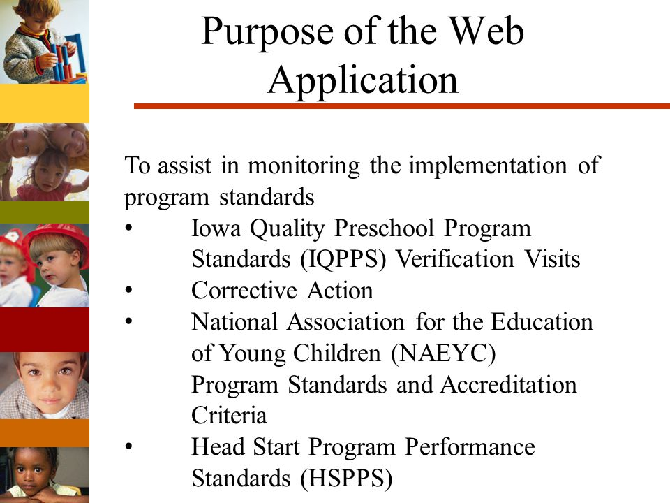 Purpose of the Web Application To assist in monitoring the implementation of program standards Iowa Quality Preschool Program Standards (IQPPS) Verification Visits Corrective Action National Association for the Education of Young Children (NAEYC) Program Standards and Accreditation Criteria Head Start Program Performance Standards (HSPPS)