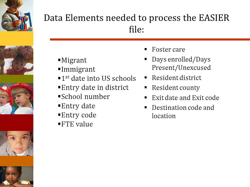 Data Elements needed to process the EASIER file: Foster care Days enrolled/Days Present/Unexcused Resident district Resident county Exit date and Exit code Destination code and location Migrant Immigrant 1 st date into US schools Entry date in district School number Entry date Entry code FTE value