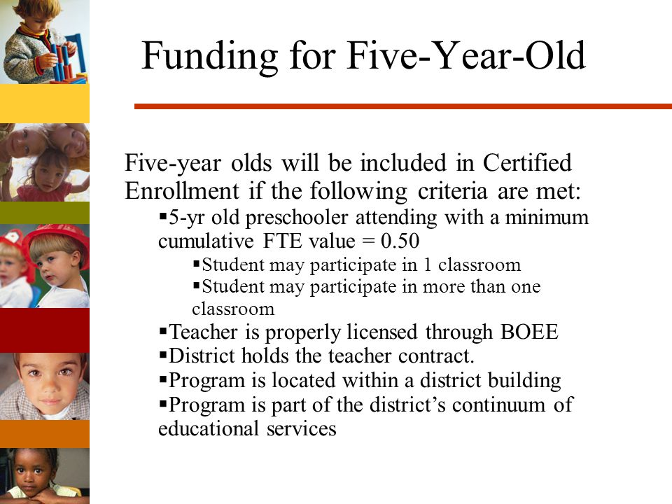 Funding for Five-Year-Old Five-year olds will be included in Certified Enrollment if the following criteria are met: 5-yr old preschooler attending with a minimum cumulative FTE value = 0.50 Student may participate in 1 classroom Student may participate in more than one classroom Teacher is properly licensed through BOEE District holds the teacher contract.