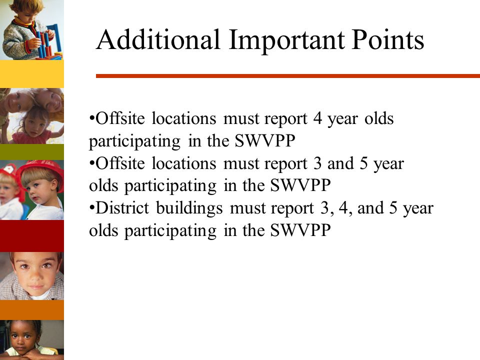 Additional Important Points Offsite locations must report 4 year olds participating in the SWVPP Offsite locations must report 3 and 5 year olds participating in the SWVPP District buildings must report 3, 4, and 5 year olds participating in the SWVPP