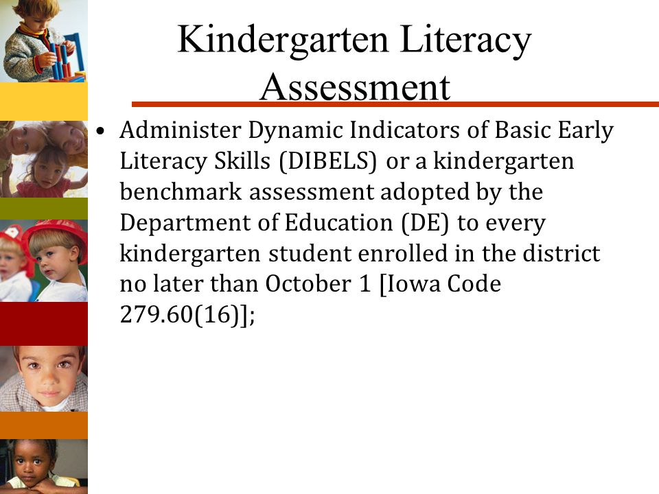 Kindergarten Literacy Assessment Administer Dynamic Indicators of Basic Early Literacy Skills (DIBELS) or a kindergarten benchmark assessment adopted by the Department of Education (DE) to every kindergarten student enrolled in the district no later than October 1 [Iowa Code 279.60(16)];