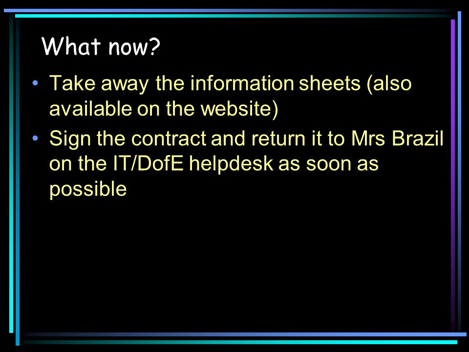 What now? Take away the information sheets (also available on the website) Sign the contract and return it to Mrs Brazil on the IT/DofE helpdesk as so