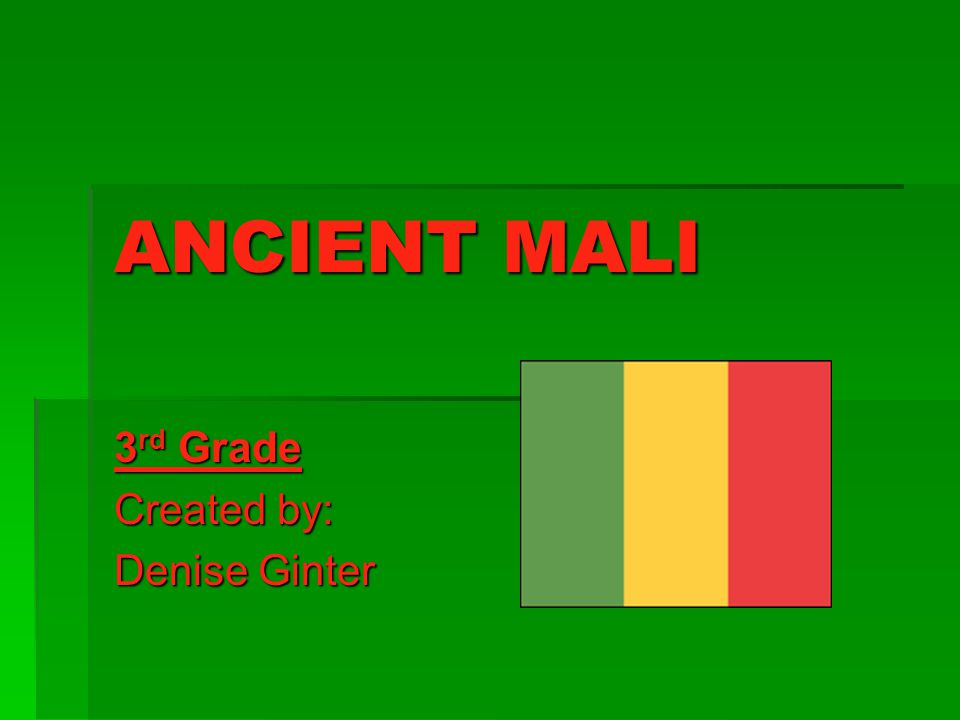 ANCIENT MALI 3 rd Grade Created by: Denise Ginter