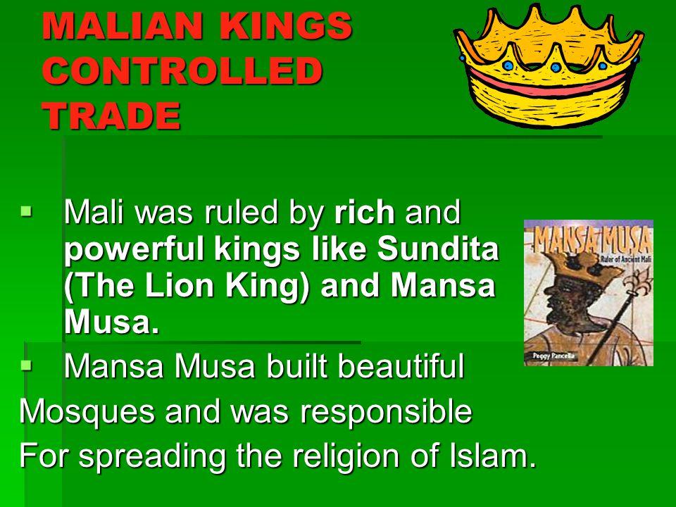 MALIAN KINGS CONTROLLED TRADE Mali was ruled by rich and powerful kings like Sundita (The Lion King) and Mansa Musa. Mali was ruled by rich and powerf