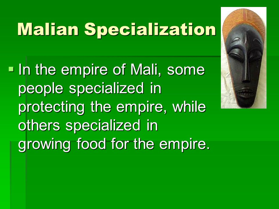 Malian Specialization In the empire of Mali, some people specialized in protecting the empire, while others specialized in growing food for the empire