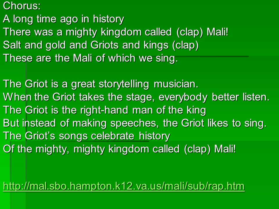 Chorus: A long time ago in history There was a mighty kingdom called (clap) Mali! Salt and gold and Griots and kings (clap) These are the Mali of whic