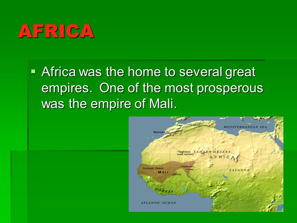 AFRICA Africa was the home to several great empires. One of the most prosperous was the empire of Mali. Africa was the home to several great empires.