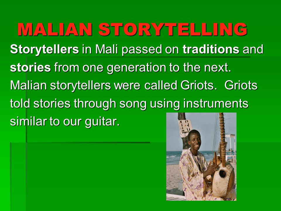 MALIAN STORYTELLING Storytellers in Mali passed on traditions and stories from one generation to the next. Malian storytellers were called Griots. Gri
