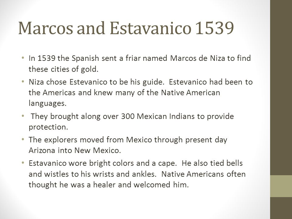 Marcos and Estavanico 1539 In 1539 the Spanish sent a friar named Marcos de Niza to find these cities of gold. Niza chose Estevanico to be his guide.
