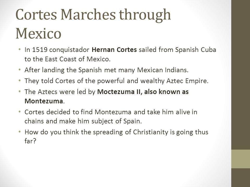 Cortes Marches through Mexico In 1519 conquistador Hernan Cortes sailed from Spanish Cuba to the East Coast of Mexico. After landing the Spanish met m