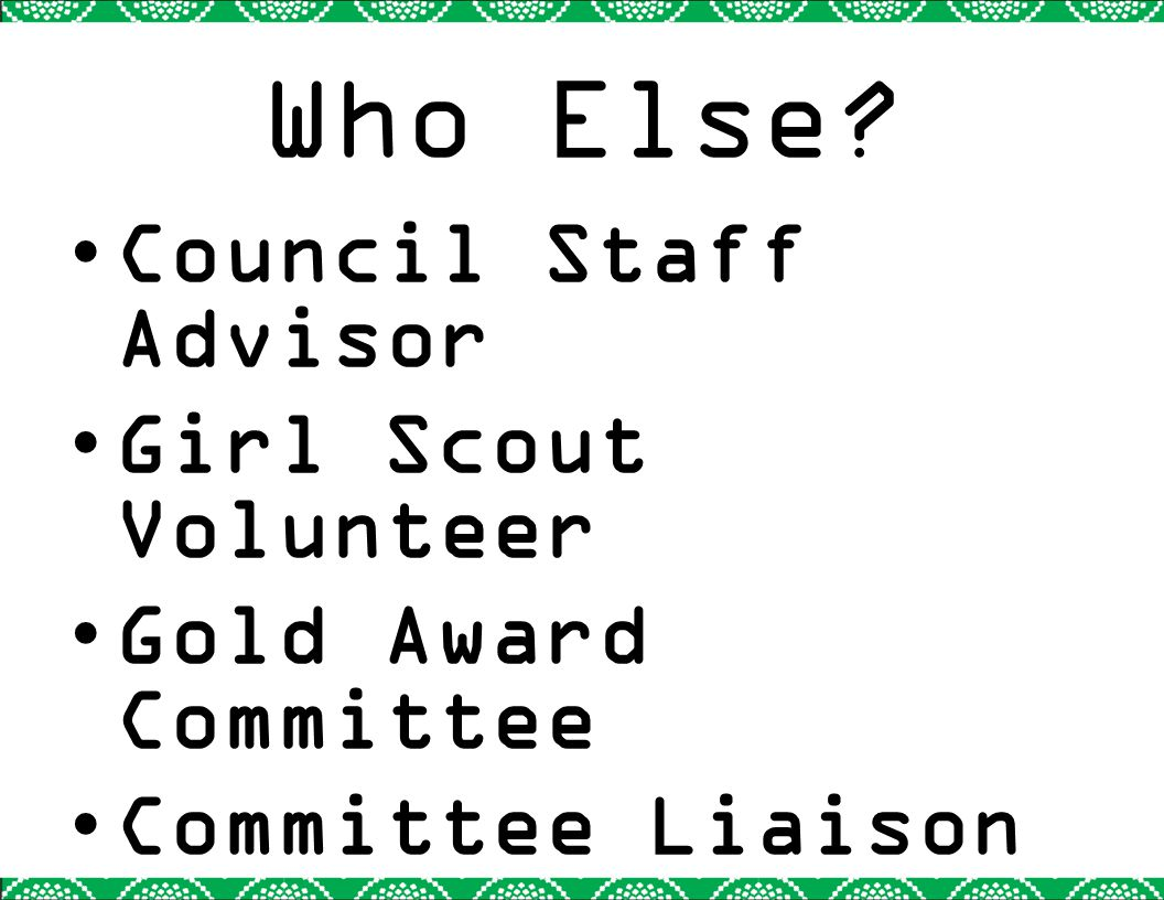Who Else? Council Staff Advisor Girl Scout Volunteer Gold Award Committee Committee Liaison