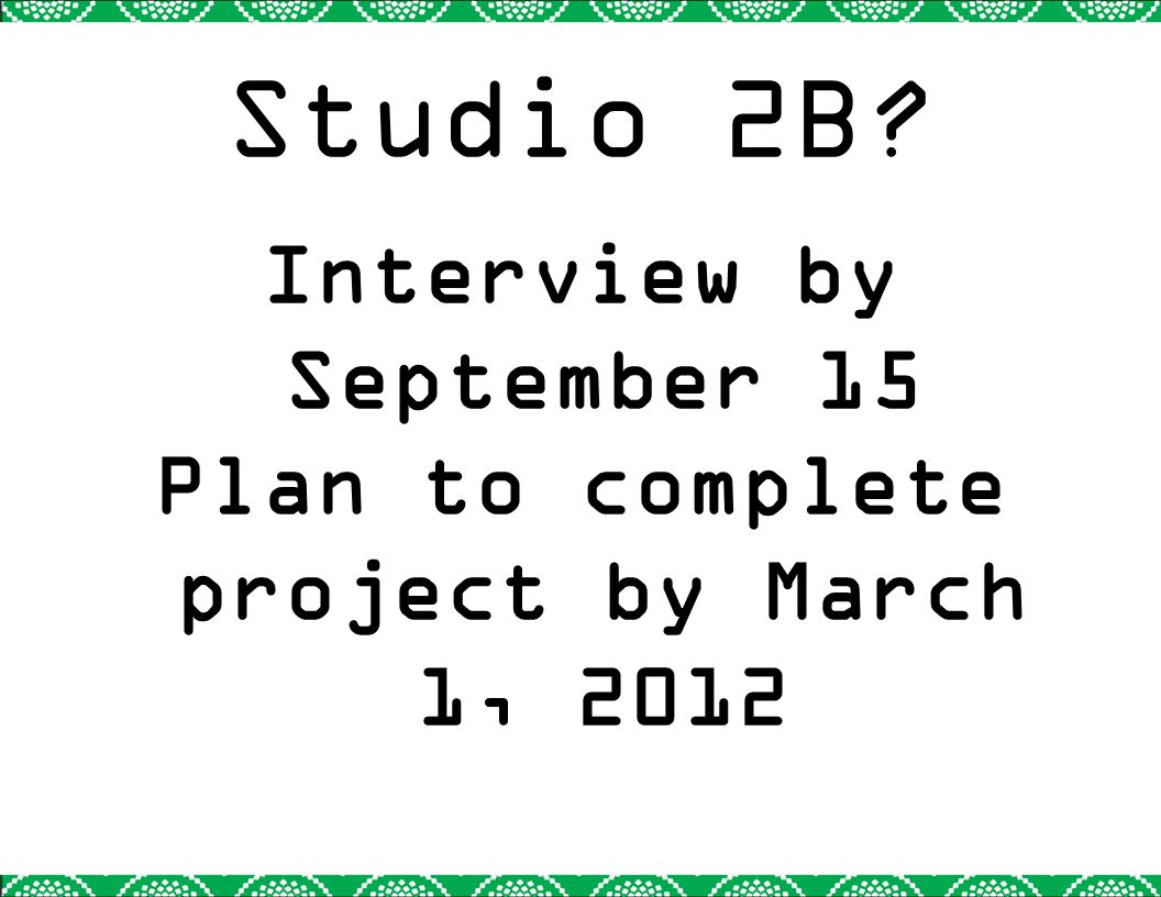 Studio 2B? Interview by September 15 Plan to complete project by March 1, 2012