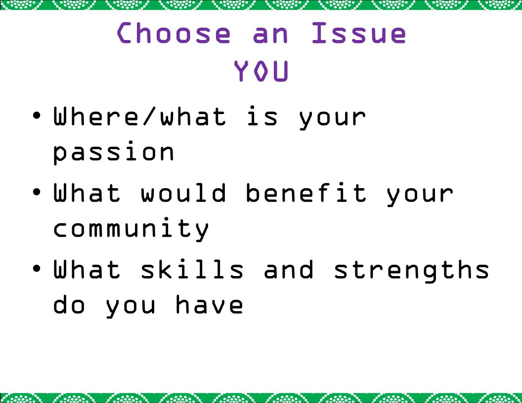 Choose an Issue YOU Where/what is your passion What would benefit your community What skills and strengths do you have