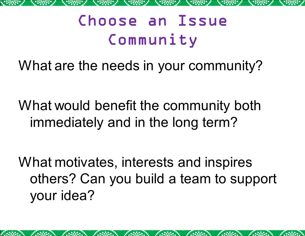 Choose an Issue Community What are the needs in your community? What would benefit the community both immediately and in the long term? What motivates