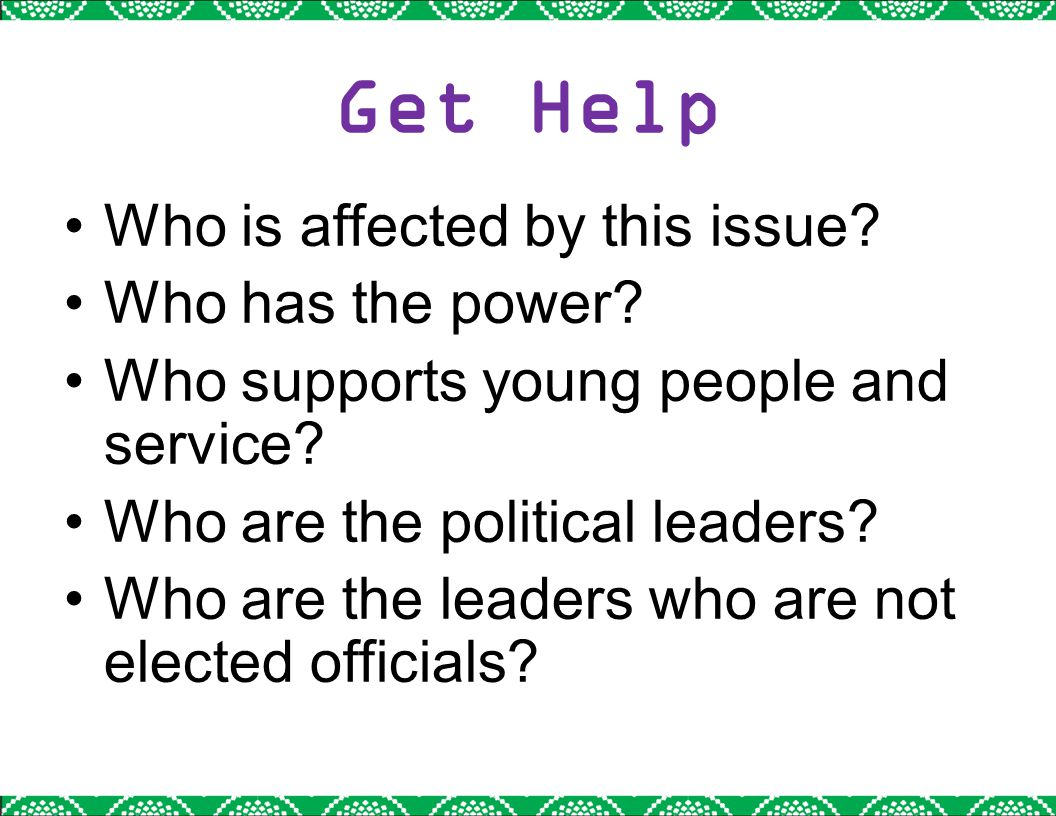 Get Help Who is affected by this issue? Who has the power? Who supports young people and service? Who are the political leaders? Who are the leaders w
