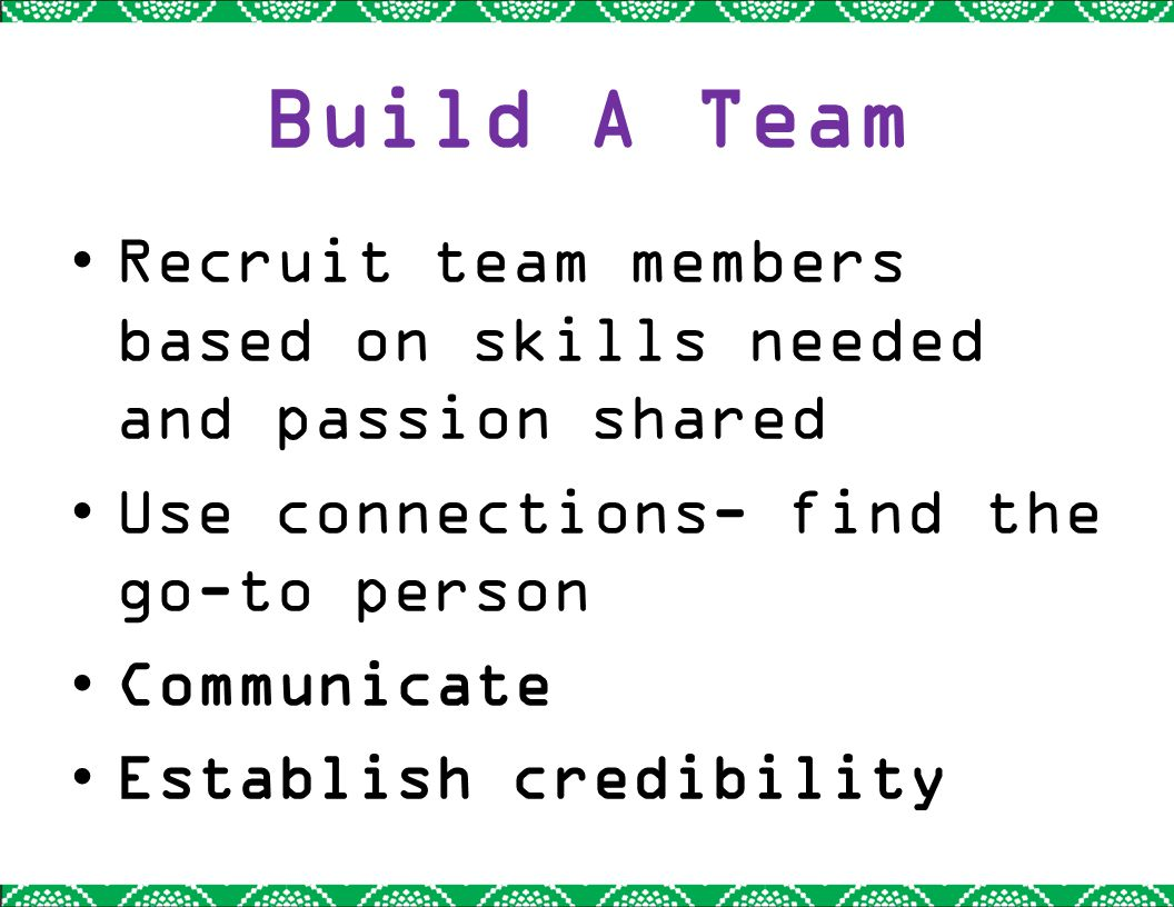 Build A Team Recruit team members based on skills needed and passion shared Use connections- find the go-to person Communicate Establish credibility