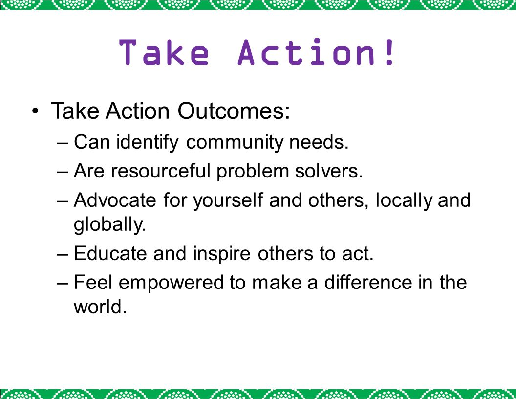 Take Action! Take Action Outcomes: –Can identify community needs. –Are resourceful problem solvers. –Advocate for yourself and others, locally and glo