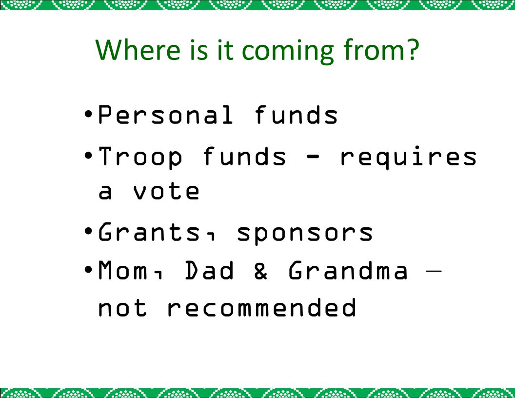 Where is it coming from? Personal funds Troop funds - requires a vote Grants, sponsors Mom, Dad & Grandma not recommended