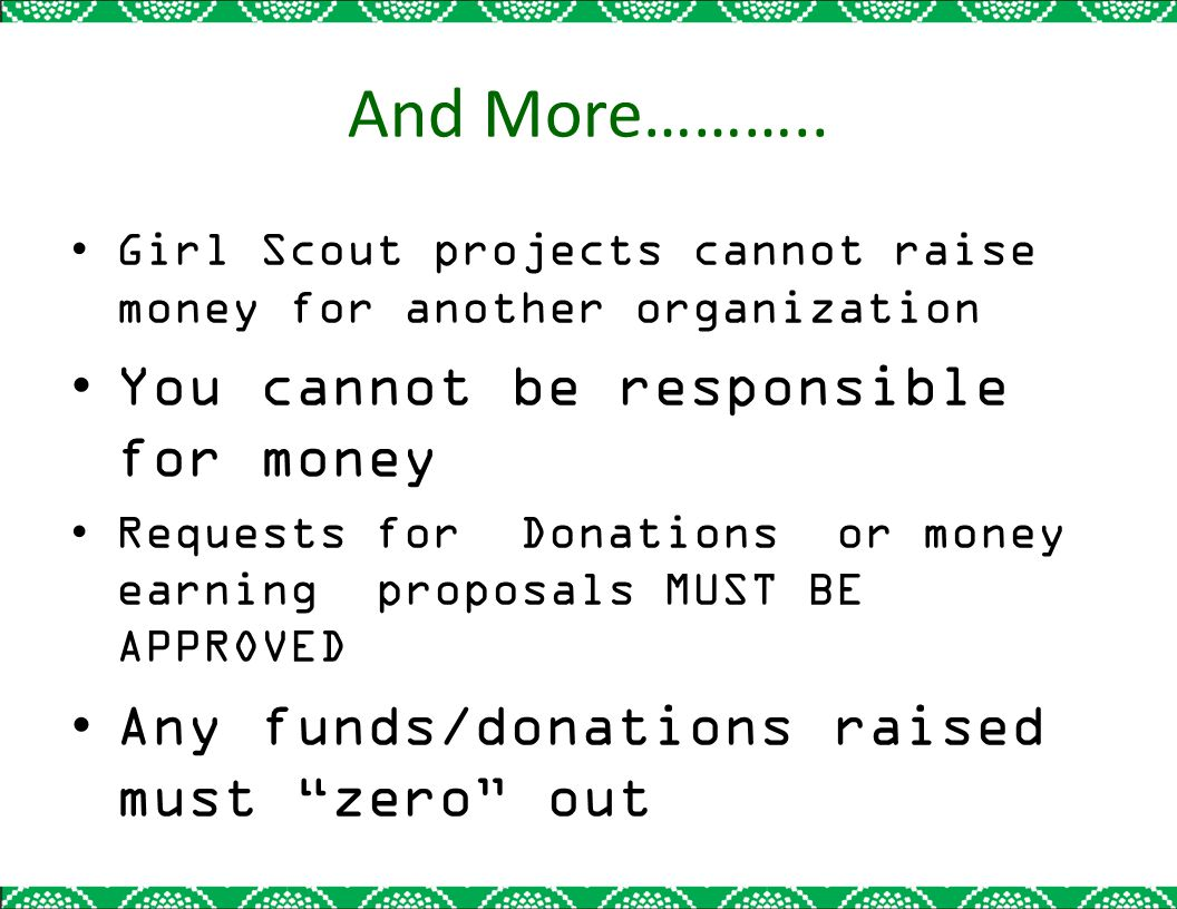 And More……….. Girl Scout projects cannot raise money for another organization You cannot be responsible for money Requests for Donations or money earn