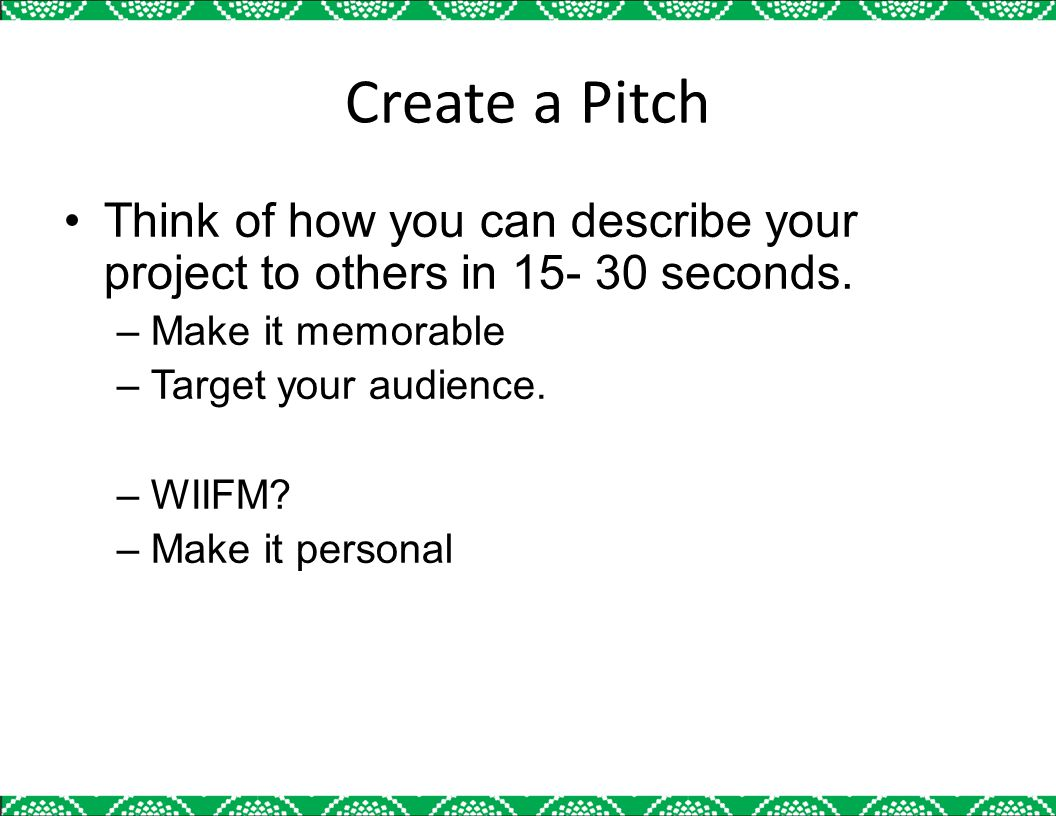 Create a Pitch Think of how you can describe your project to others in 15- 30 seconds. –Make it memorable –Target your audience. –WIIFM? –Make it pers