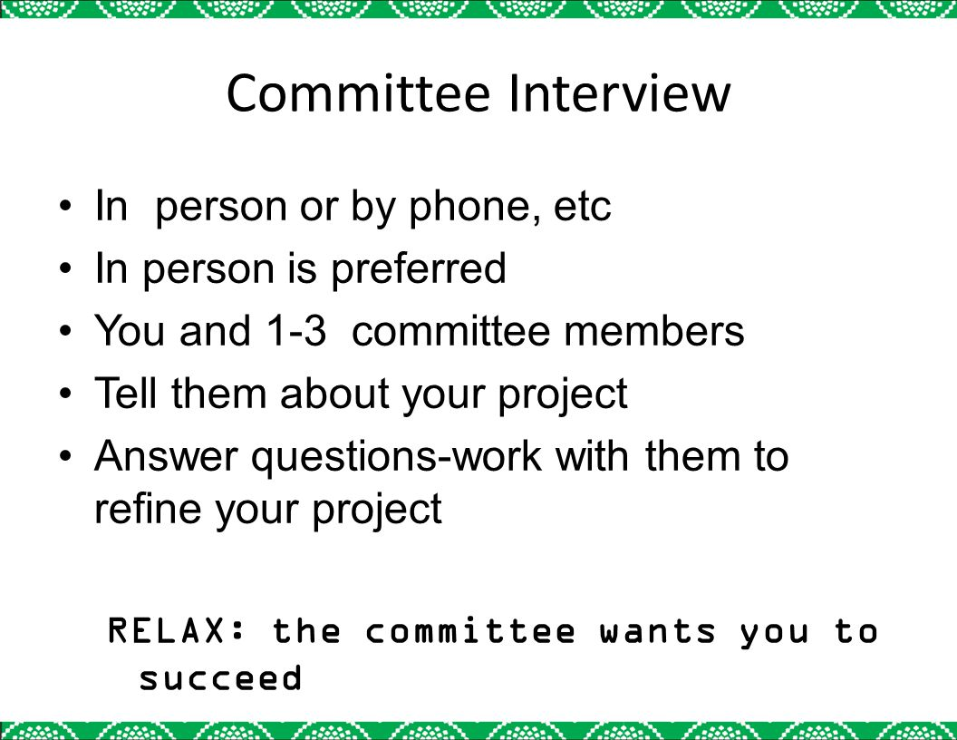 Committee Interview In person or by phone, etc In person is preferred You and 1-3 committee members Tell them about your project Answer questions-work