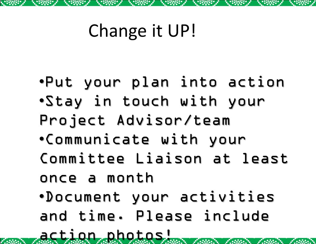 Put your plan into actionPut your plan into action Stay in touch with your Project Advisor/teamStay in touch with your Project Advisor/team Communicat