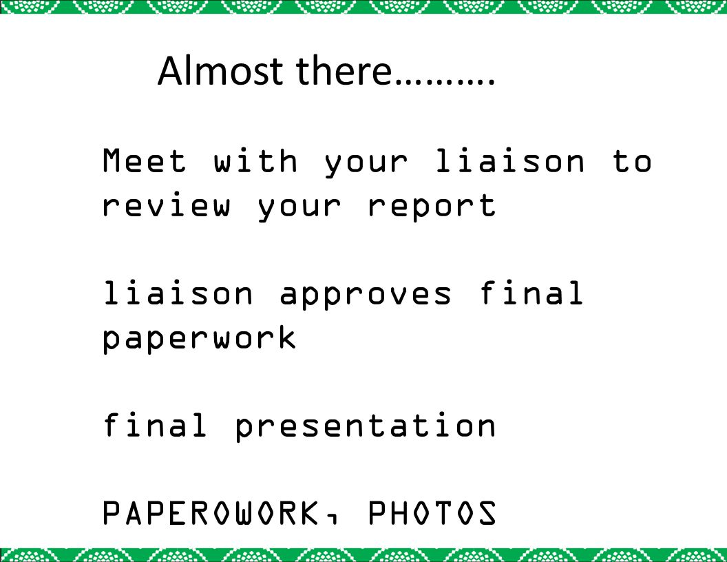 Meet with your liaison to review your report liaison approves final paperwork final presentation PAPEROWORK, PHOTOS Almost there……….